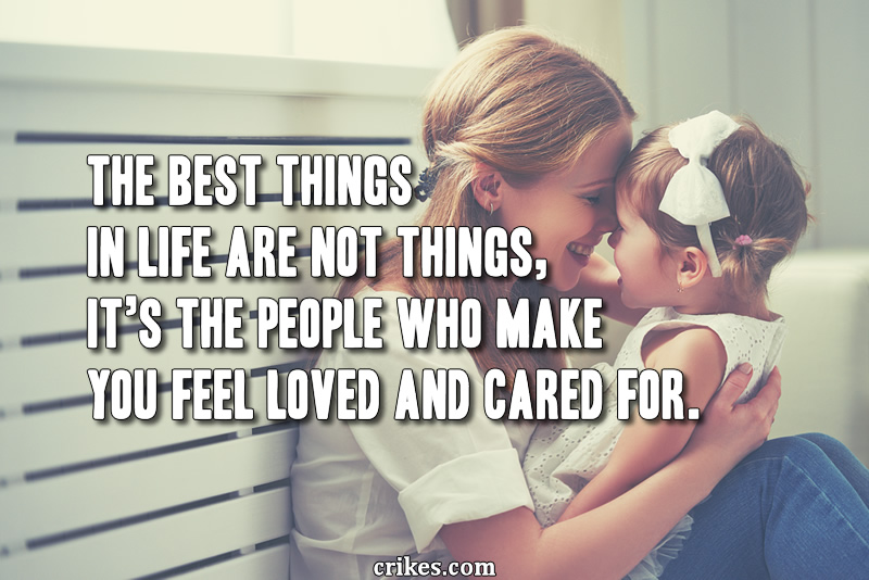 The best things in life are not things, it's the people who make you feel loved and cared for.