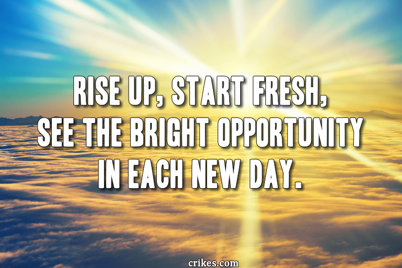 Rise up, start fresh, see the bright opportunity in each new day.