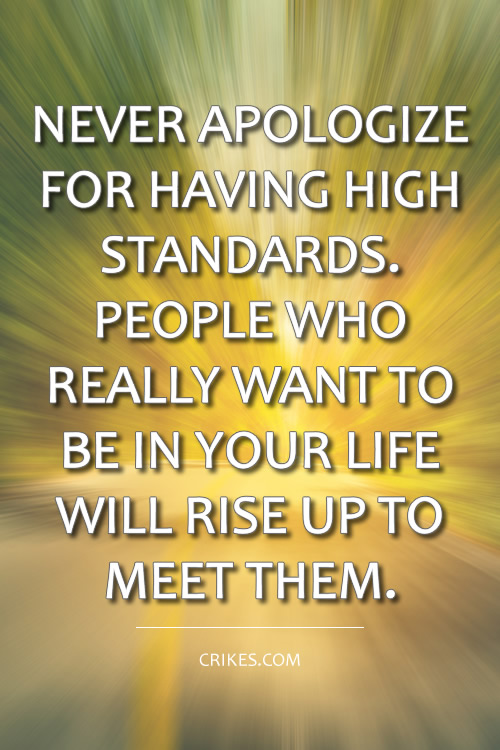 Never apologize for having high standards. People who really want to be in your life will rise up to meet them. More motivational picture quotes at http://www.seffsaid.com/big-gallery-motivational-photo-quotes/