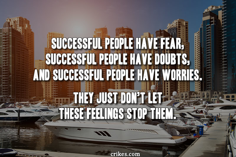 """Successful people have fear, successful people have doubts, and successful people have worries. They just don't let these feelings stop them."" - T. Harv Eker"
