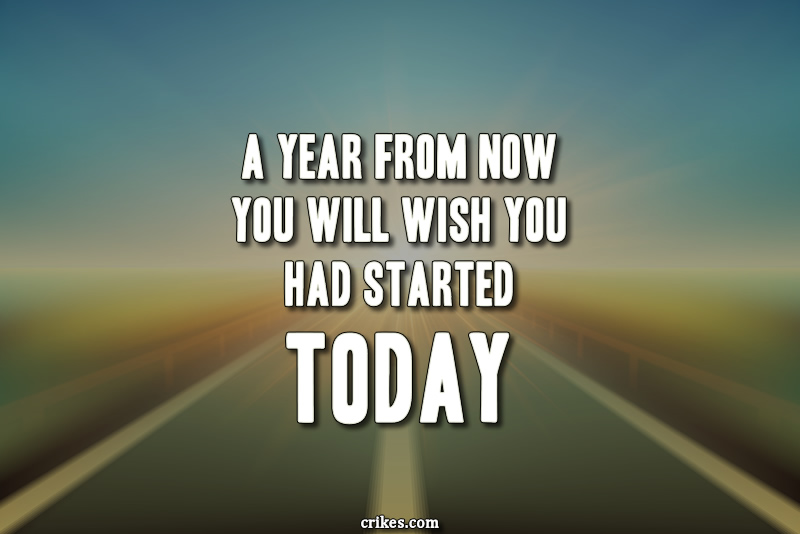 A year from now you will wish you had started today.