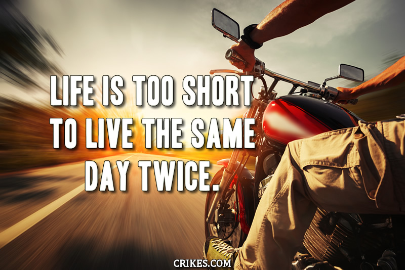Life is too short to live the same day twice.